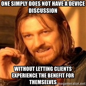 One Does Not Simply - One Simply Does not have a device discussion without letting clients experience the benefit for themselves