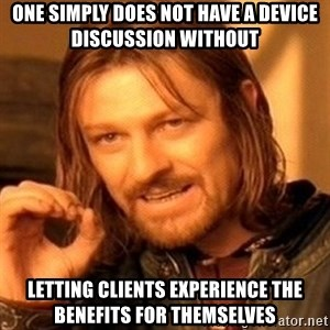 One Does Not Simply - One simply does not have a device discussion without letting clients experience the benefits for themselves