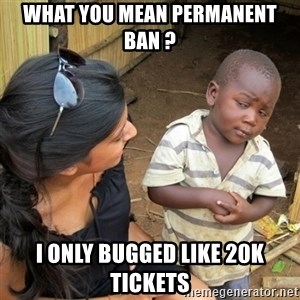 skeptical black kid - what you mean permanent ban ? I only bugged like 20k tickets