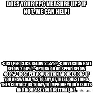 Blank Meme - DOES YOUR PPC MEASURE UP? IF NOT, WE CAN HELP! •COST PER CLICK BELOW 2.55%? •CONVERSION RATE BELOW 2.58%? •RETURN ON AD SPEND BELOW 400%? •COST PER ACQUISITION ABOVE £5.00?  If you answered yes to any of these questions, then CONTACT US TODAY to improve your results and increase your bottom line.
