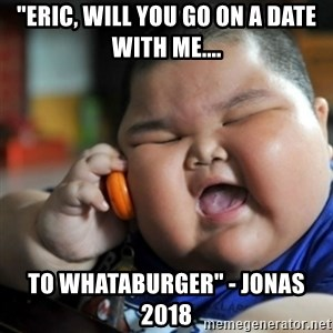 """fat chinese kid - """"Eric, will you go on a date with me.... To Whataburger"""" - Jonas 2018"""