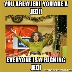 Oprah You get a - You are a Jedi, you are a Jedi! Everyone is a fucking Jedi