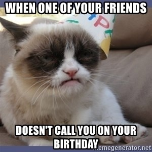 Birthday Grumpy Cat - When one of your friends Doesn't call you on your birthday
