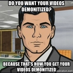 Archer - Do you want your videos demonitized? Because that's how you get your videos demonitized