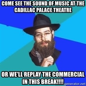 Jewish Dude - come see the sound of music at the cadillac palace theatre or we'll replay the commercial in this break!!!!