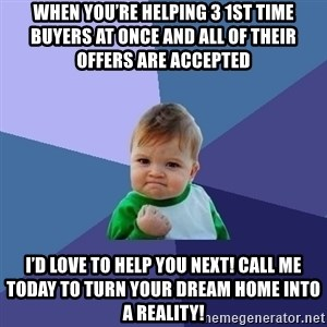 Success Kid - When you're helping 3 1st time buyers at once and all of their offers are accepted I'd love to help you next! Call me today to turn your dream home into a reality!
