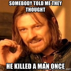 One Does Not Simply - Somebody told me they thought he killed a man once