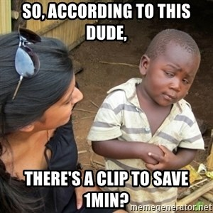 Skeptical 3rd World Kid - so, according to this dude, there's a clip to save 1min?