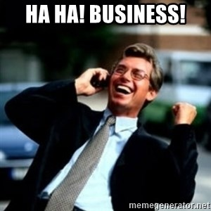 HaHa! Business! Guy! - ha ha! business!