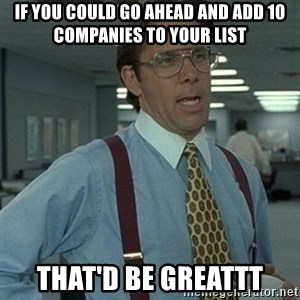 Office Space Boss - If you could go ahead and add 10 companies to your list that'd be greattt