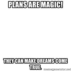 Blank Meme - Plans are magic!  They can make dreams come true.