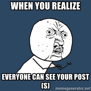 Y U No - When you realize  Everyone can see your post(s)