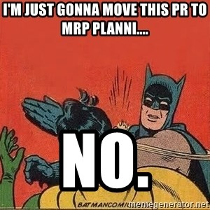 batman slap robin - I'm just gonna move this PR to MRP Planni.... no.