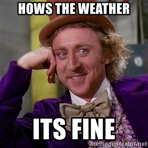Willy Wonka - hows the weather  its fine