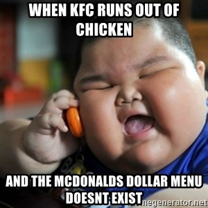 fat chinese kid - WHen kfC runs out of chicken and the mcdonalds dollar menu doesnt exist