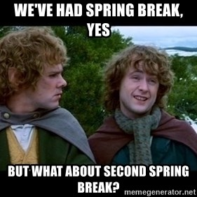 What about second breakfast? - We've had Spring Break, yes But what about second Spring Break?
