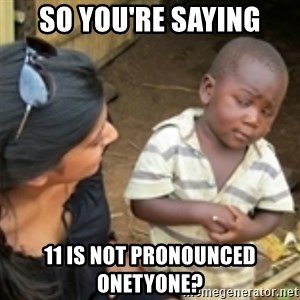 Skeptical african kid  - so you're saying 11 is not pronounced onetyone?