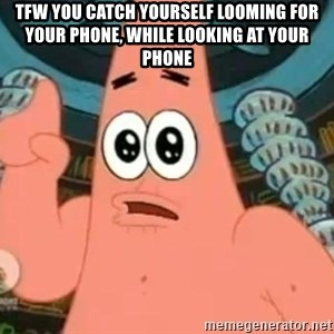 Patrick Says - TFW you catch yourself looming for your phone, while looking at your phone