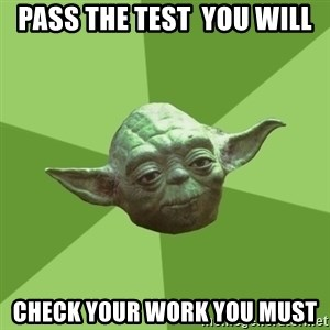 Advice Yoda Gives - pass the test  you will check your work you must