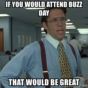 That'd be great guy - If you would attend buzz day that would be great