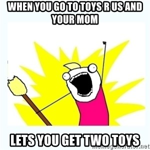 All the things - When you go to toys r us and your mom lets you get two toys