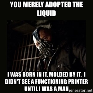 Bane Dark Knight - YOU MERELY ADOPTED THE LIQUID I WAS BORN IN IT. MOLDED BY IT.  I DIDN'T SEE A FUNCTIONING PRINTER UNTIL I WAS A MAN