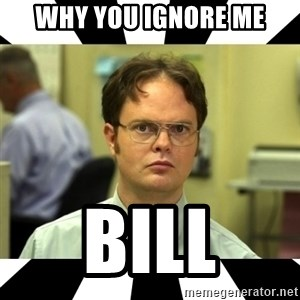 Dwight from the Office - why you ignore me Bill