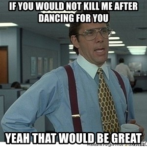 That would be great - If you would not kill me after dancing for you yeah that would be great