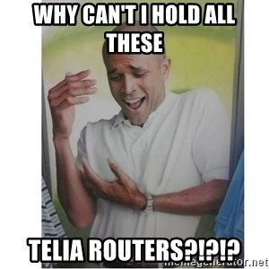 Why Can't I Hold All These?!?!? - Why can't I hold all these Telia routers?!?!?