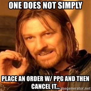 One Does Not Simply - one does not simply place an order w/ PPG and then cancel it...