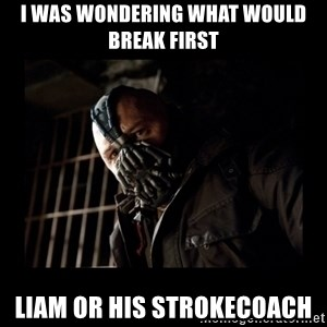 Bane Meme - I was wondering what would break first Liam or his strokecoach