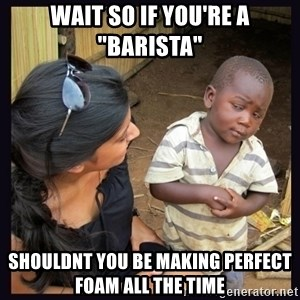 "Skeptical third-world kid - wait so if you're a ""barista"" shouldnt you be making perfect foam all the time"