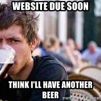 The Lazy College Senior - website due soon Think I'll have another beer