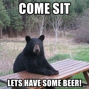Patient Bear - COME SIT  LETS HAVE SOME BEER!