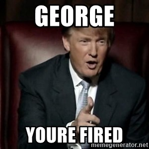 Donald Trump - GEORGE  YOURE FIRED
