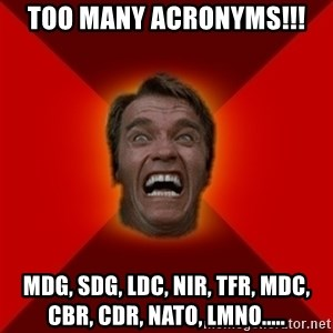 Angry Arnold - tOO MANY ACRONYMS!!! MDG, SDG, LDC, NIR, TFR, MDC, CBR, CDR, NATO, LMNO.....