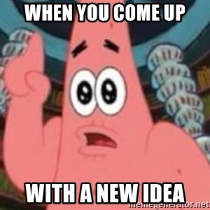 Patrick ingat ! - when you come up  with a new idea