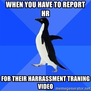 Socially Awkward Penguin - When you have to report HR For their harrassment traning video