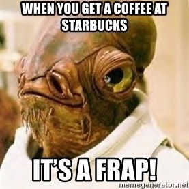 Admiral Ackbar - When you get a coffee at Starbucks IT'S A Frap!