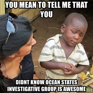 Skeptical 3rd World Kid - You mean to tell me that you  didnt know Ocean States Investigative Group is awesome