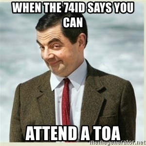 MR bean - When the 74ID says you can  attend a TOA