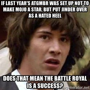 Conspiracy Keanu - If last year's ATGMBR was set up not to make Mojo a star, but put Jinder over as a hated heel Does that mean the Battle Royal is a success?