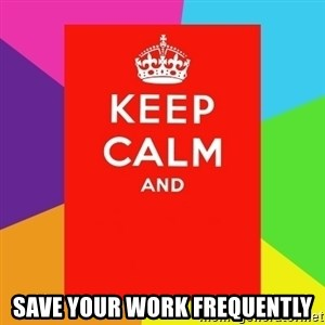 Keep calm and - save your work frequently
