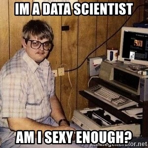 Nerd - im a data scientist am I sexy enough?