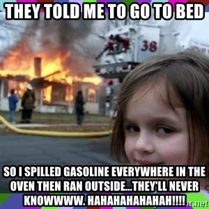 evil girl fire - they told me to go to bed so i spilled gasoline everywhere in the oven then ran outside...they'll never knowwww. hahahahahahah!!!!