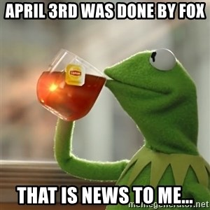 Kermit The Frog Drinking Tea - aPRIL 3rd was done by fox That is news to me...