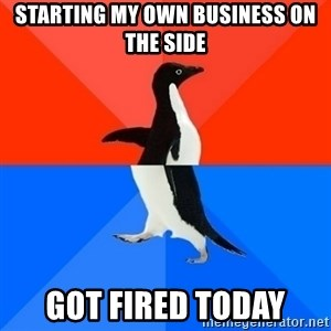 Socially Awesome Awkward Penguin - Starting my own business on the side got fired today