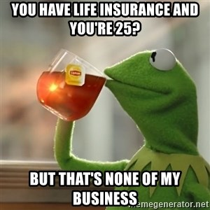 Kermit The Frog Drinking Tea - you have life insurance and you're 25? But that's none of my business
