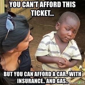 Skeptical 3rd World Kid - You can't afford this ticket... but you can afford a car.. with insurance.. and gas..