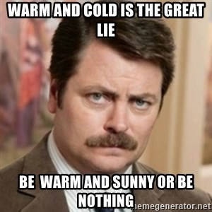 history ron swanson - Warm and Cold is the Great Lie Be  Warm and Sunny or Be Nothing